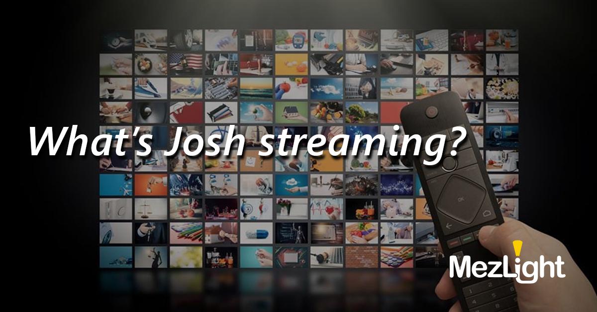 What's Josh Streaming?